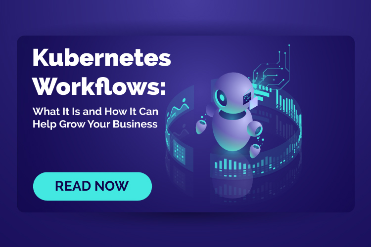 Kubernetes Workflows: What It Is and How It Can Help Grow Your Business